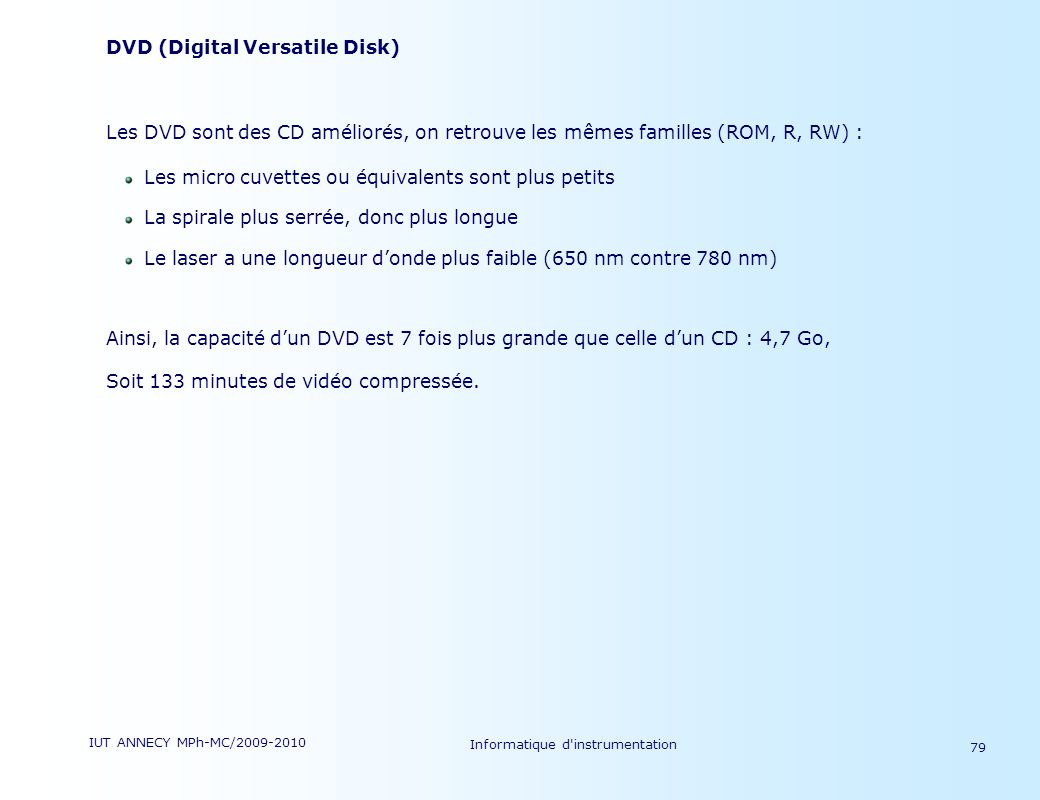 IUT ANNECY MPh-MC/2009-2010 Informatique d'instrumentation 79 DVD (Digital Versatile Disk) Les DVD sont des CD améliorés, on retrouve les mêmes famill