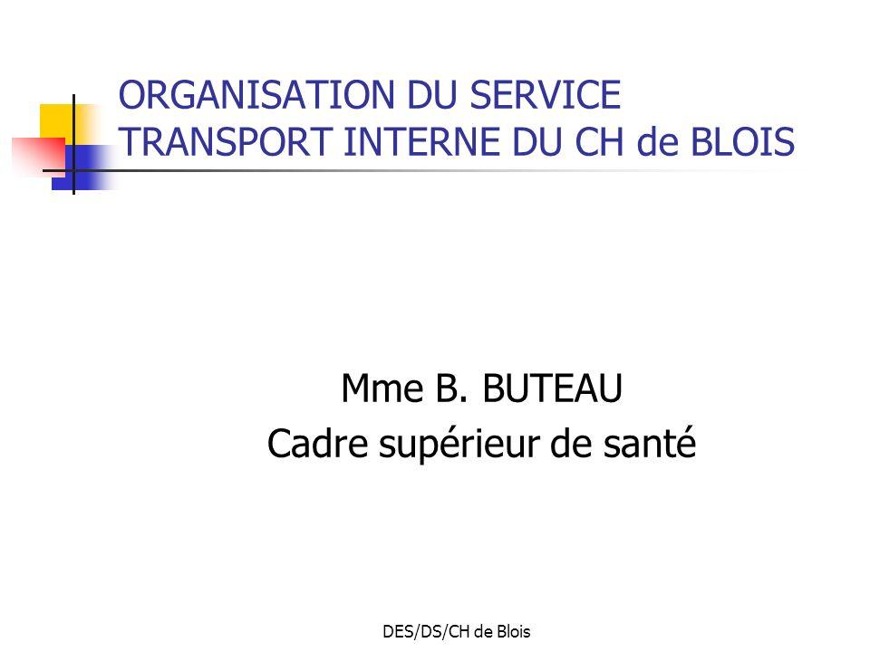 DES/DS/CH de Blois ORGANISATION DU SERVICE TRANSPORT INTERNE DU CH de BLOIS Mme B. BUTEAU Cadre supérieur de santé