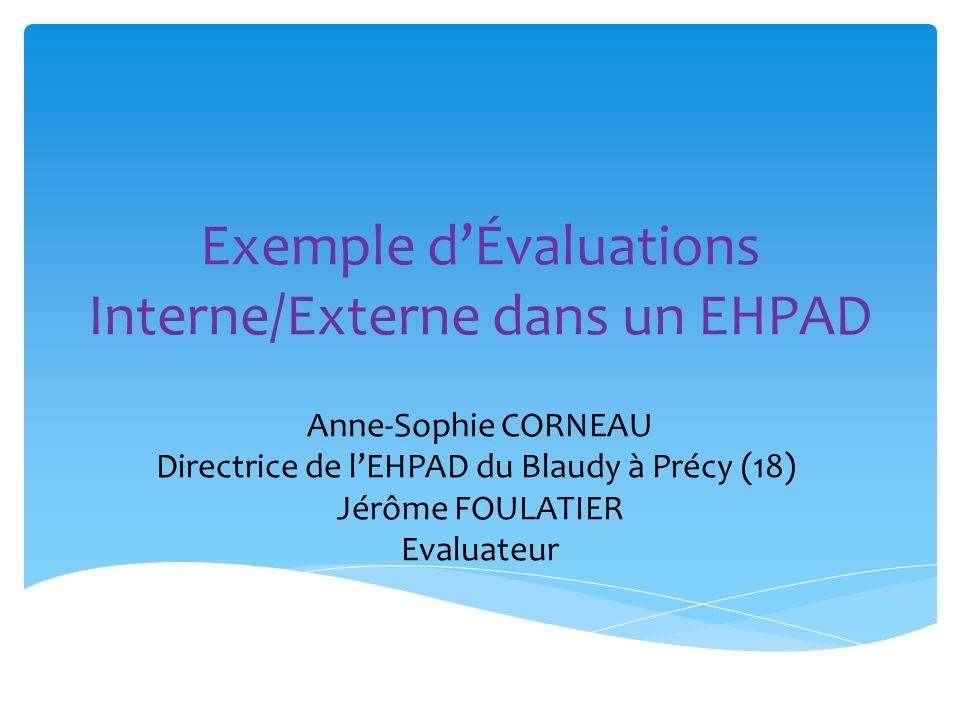 Exemple dÉvaluations Interne/Externe dans un EHPAD Anne-Sophie CORNEAU Directrice de lEHPAD du Blaudy à Précy (18) Jérôme FOULATIER Evaluateur