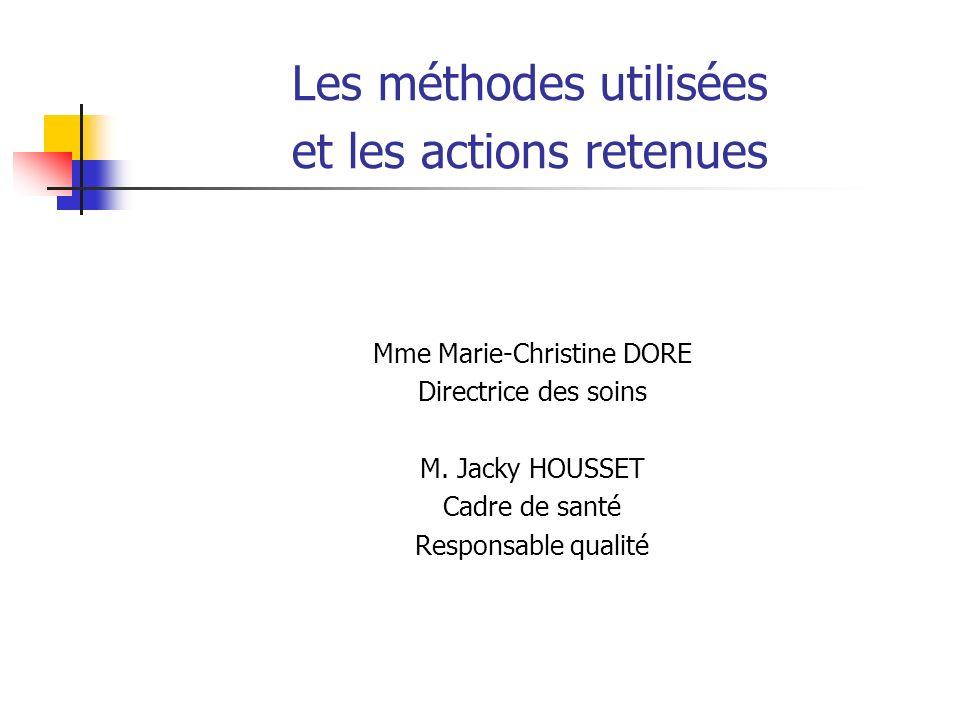 Les méthodes utilisées et les actions retenues Mme Marie-Christine DORE Directrice des soins M. Jacky HOUSSET Cadre de santé Responsable qualité