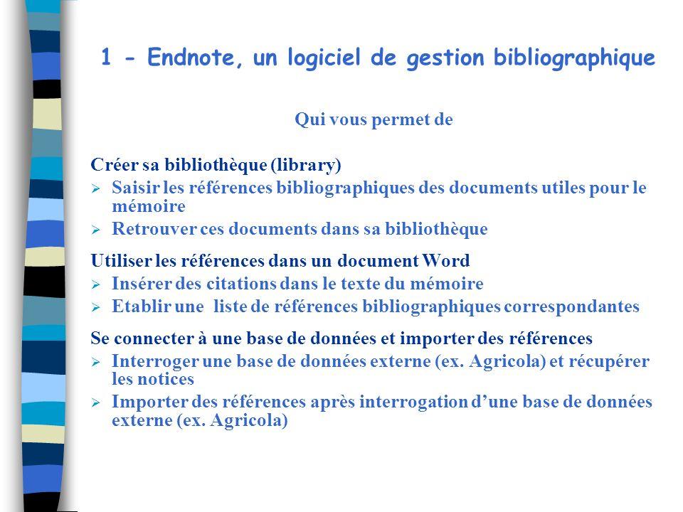 2 - Création de sa bibliothèque dans Endnote Ouvrir Endnote : cliquer sur licône Endnote Program Ou menu démarrer>Programmes>Endnote>Endnote Program A louverture du logiciel, une fenêtre souvre et propose 3 options : Choisir loption : create a new Endnote library et cliquer sur OK On peut également choisir dans le menu de Endnote : File>new Donner un nom a cette nouvelle bibliothèque et lenregistrer dans mes documents ou sur le bureau Ce fichier portera lextension.enl Pour ouvrir une bibliothèque existante : Choisir loption : open an existing Endnote library et cliquer sur OK Ou dans le menu : File>open et choisir la bibliothèque nommée Pour fermer une bibliothèque : File>close library