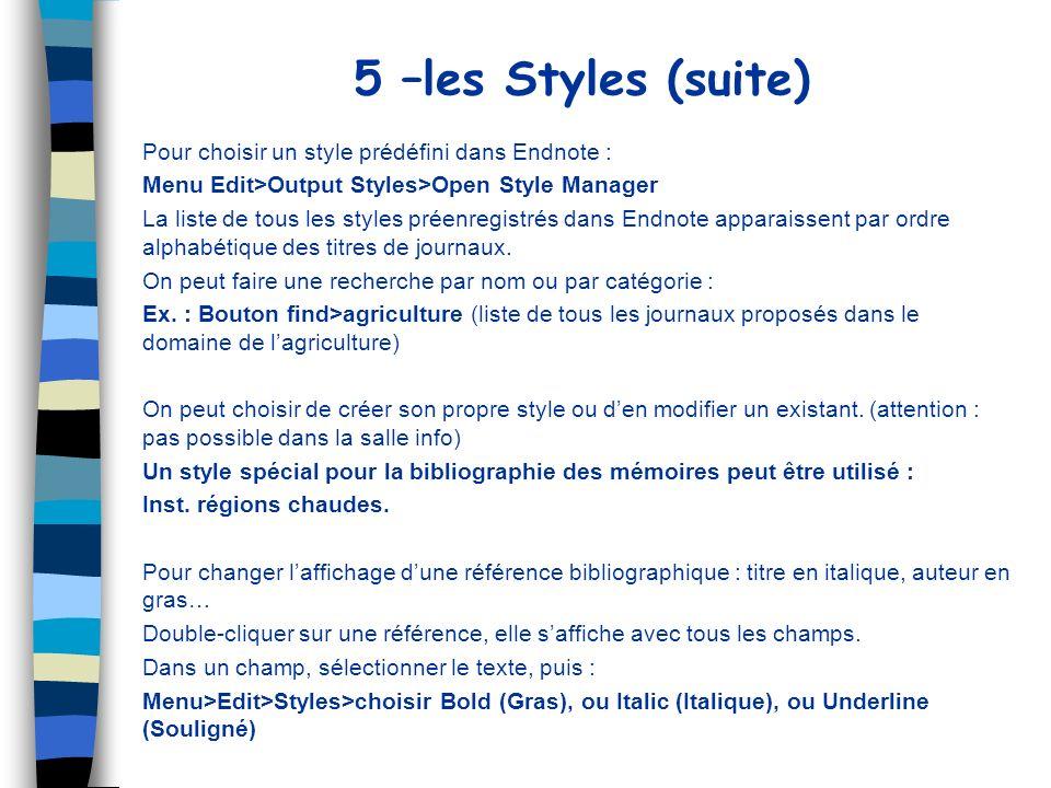 5 –les Styles (suite) Pour choisir un style prédéfini dans Endnote : Menu Edit>Output Styles>Open Style Manager La liste de tous les styles préenregis