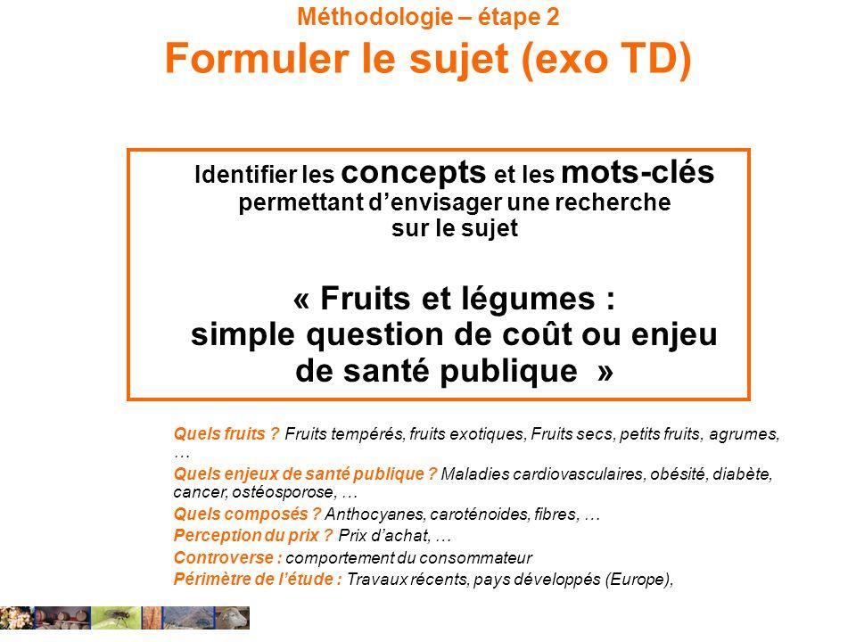 Méthodologie – étape 2 Formuler le sujet (exo TD) Identifier les concepts et les mots-clés permettant denvisager une recherche sur le sujet « Fruits e
