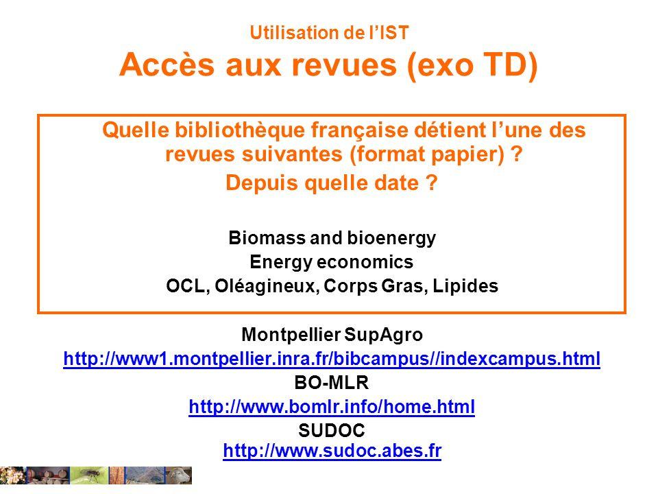 Utilisation de lIST Accès aux revues (exo TD) Quelle bibliothèque française détient lune des revues suivantes (format papier) ? Depuis quelle date ? B