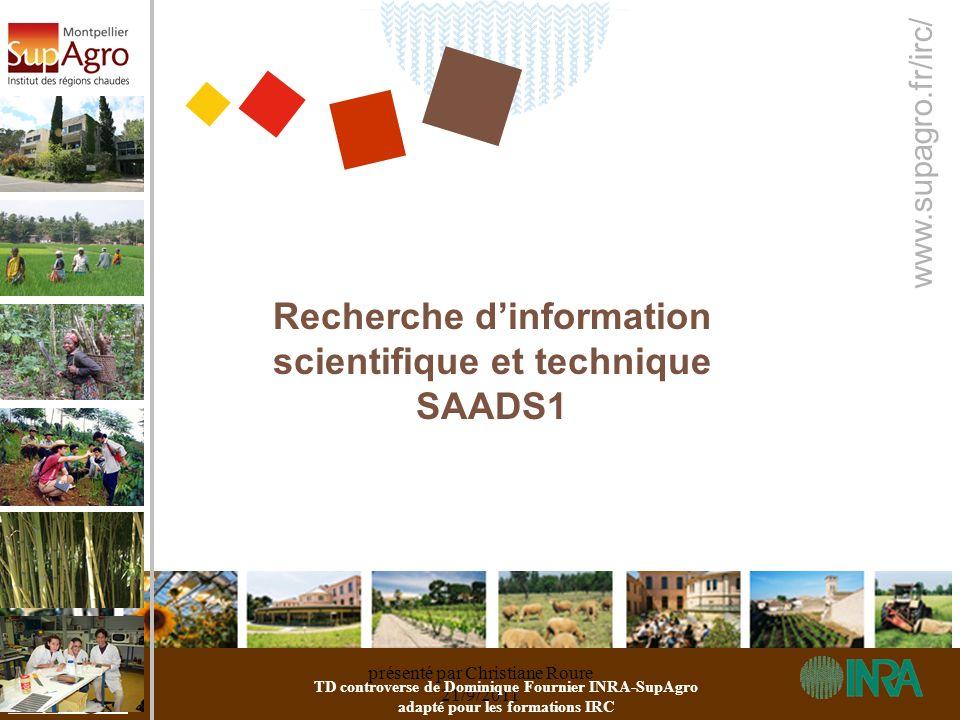 présenté par Christiane Roure 21/9/2011 www.supagro.fr/irc/ Recherche dinformation scientifique et technique SAADS1 TD controverse de Dominique Fourni