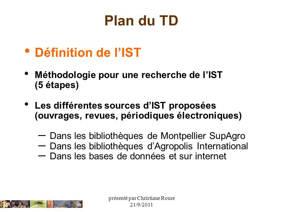 présenté par Christiane Roure 21/9/2011 Plan du TD Définition de lIST Méthodologie pour une recherche de lIST (5 étapes) Les différentes sources dIST