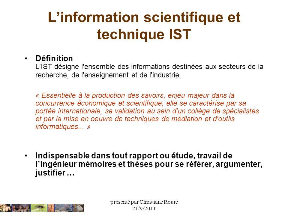 présenté par Christiane Roure 21/9/2011 Linformation scientifique et technique IST Définition LIST désigne l'ensemble des informations destinées aux s