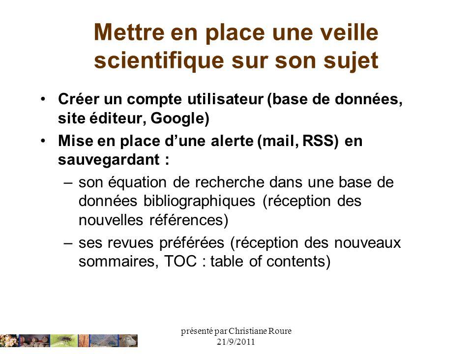 présenté par Christiane Roure 21/9/2011 Mettre en place une veille scientifique sur son sujet Créer un compte utilisateur (base de données, site édite