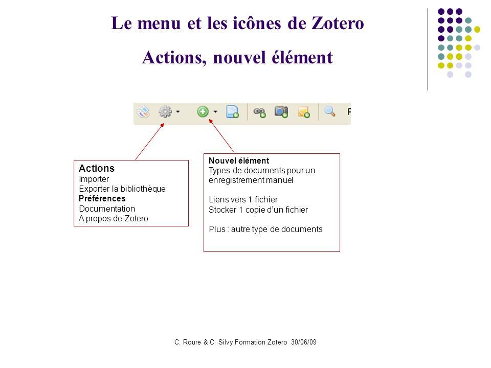 C. Roure & C. Silvy Formation Zotero 30/06/09 Le menu et les icônes de Zotero Actions, nouvel élément Actions Importer Exporter la bibliothèque Préfér
