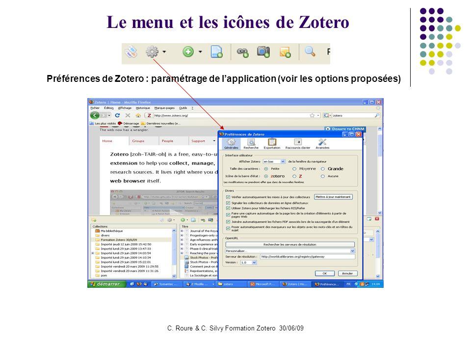 C. Roure & C. Silvy Formation Zotero 30/06/09 Le menu et les icônes de Zotero Préférences de Zotero : paramétrage de lapplication (voir les options pr