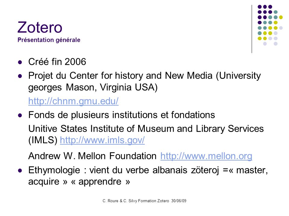 C. Roure & C. Silvy Formation Zotero 30/06/09 Zotero Présentation générale Créé fin 2006 Projet du Center for history and New Media (University george