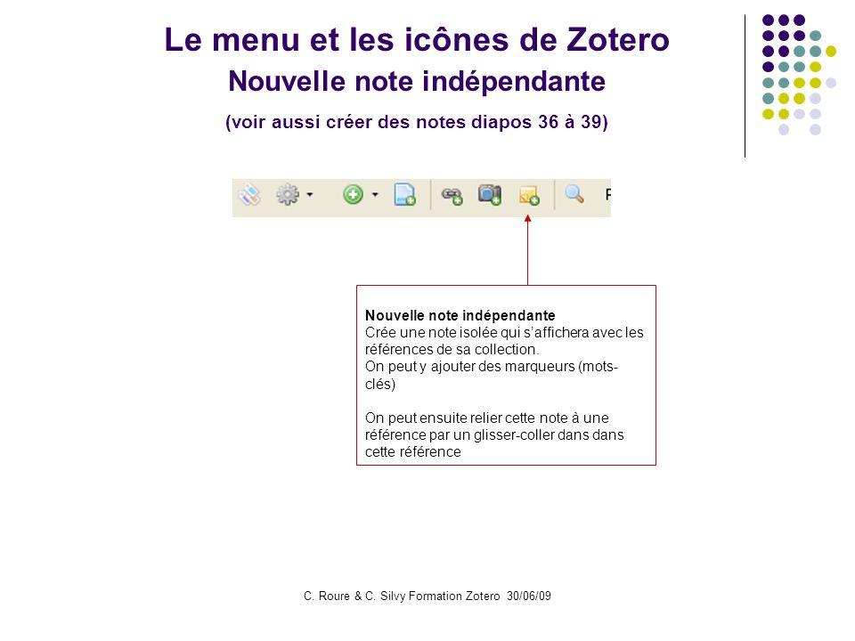 C. Roure & C. Silvy Formation Zotero 30/06/09 Le menu et les icônes de Zotero Nouvelle note indépendante (voir aussi créer des notes diapos 36 à 39) N