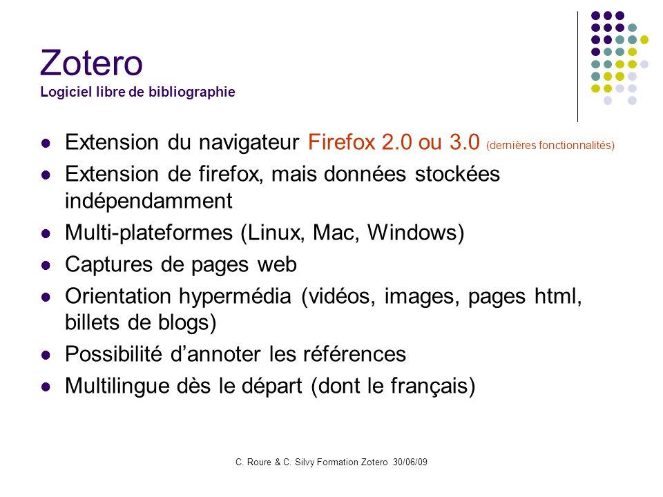 C. Roure & C. Silvy Formation Zotero 30/06/09 Zotero Logiciel libre de bibliographie Extension du navigateur Firefox 2.0 ou 3.0 (dernières fonctionnal
