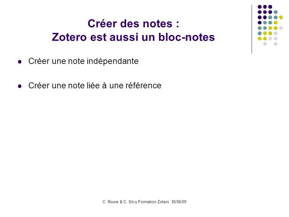 C. Roure & C. Silvy Formation Zotero 30/06/09 Créer des notes : Zotero est aussi un bloc-notes Créer une note indépendante Créer une note liée à une r