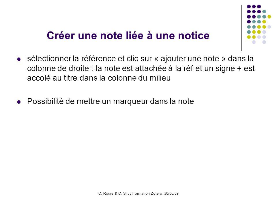 C. Roure & C. Silvy Formation Zotero 30/06/09 Créer une note liée à une notice sélectionner la référence et clic sur « ajouter une note » dans la colo