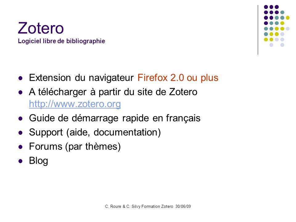C. Roure & C. Silvy Formation Zotero 30/06/09 Zotero Logiciel libre de bibliographie Extension du navigateur Firefox 2.0 ou plus A télécharger à parti