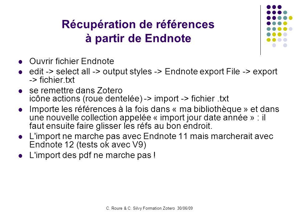 C. Roure & C. Silvy Formation Zotero 30/06/09 Récupération de références à partir de Endnote Ouvrir fichier Endnote edit -> select all -> output style