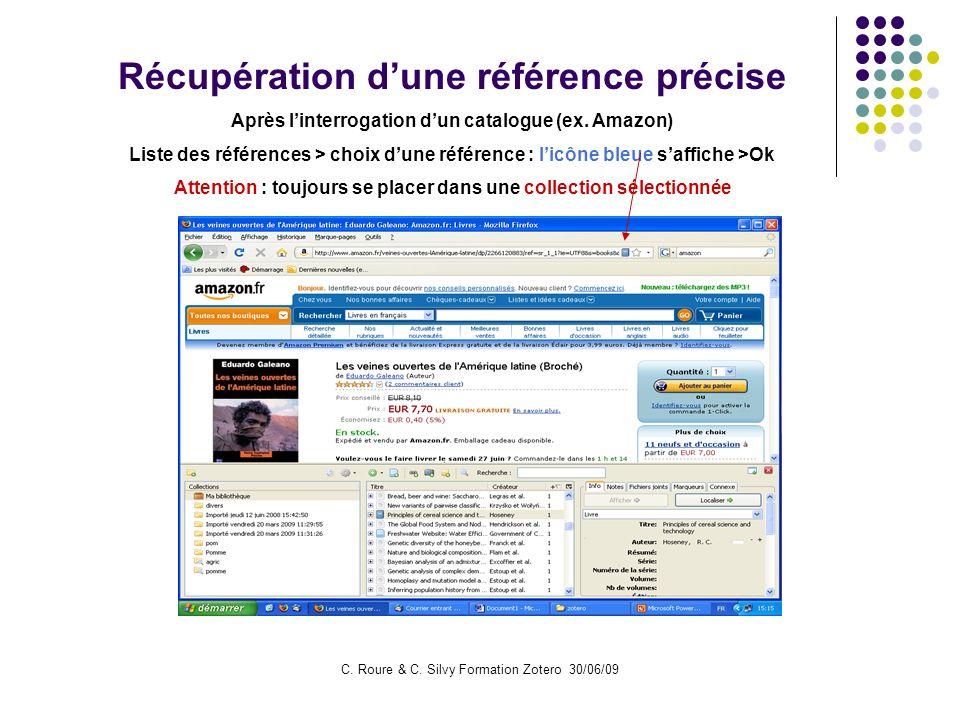C. Roure & C. Silvy Formation Zotero 30/06/09 Récupération dune référence précise Après linterrogation dun catalogue (ex. Amazon) Liste des références