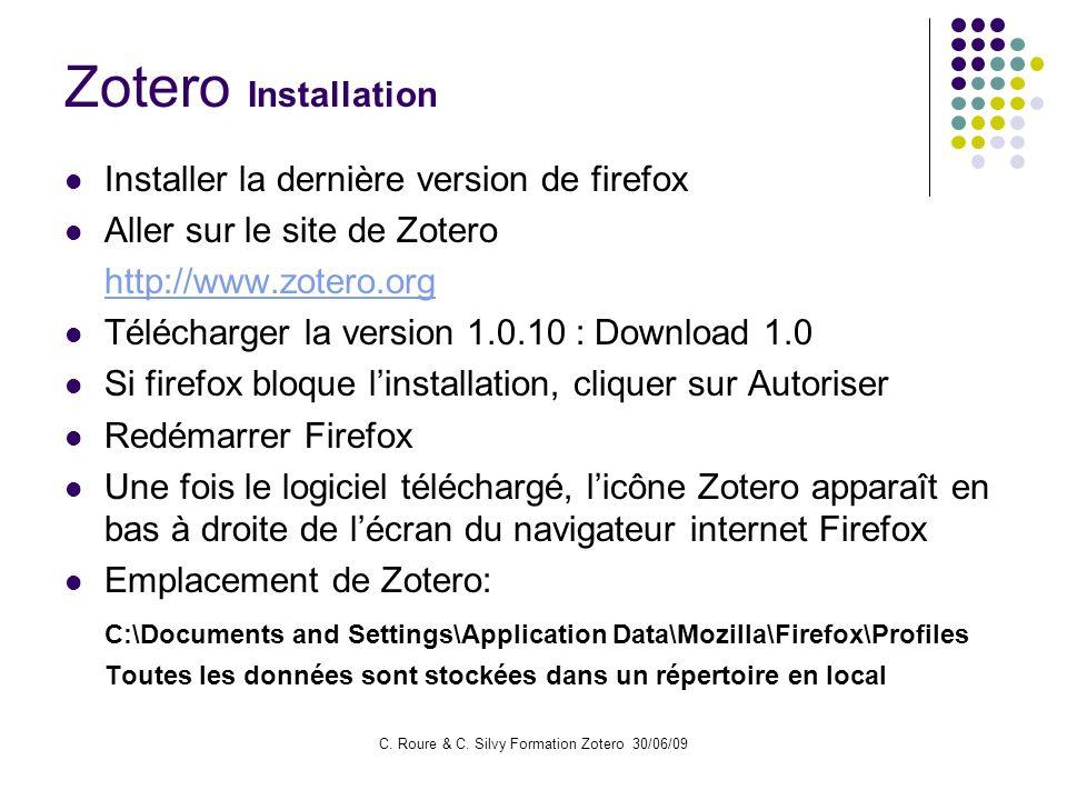 C. Roure & C. Silvy Formation Zotero 30/06/09 Zotero Installation Installer la dernière version de firefox Aller sur le site de Zotero http://www.zote