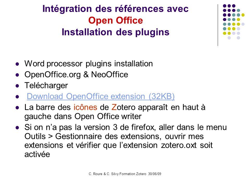 C. Roure & C. Silvy Formation Zotero 30/06/09 Intégration des références avec Open Office Installation des plugins Word processor plugins installation