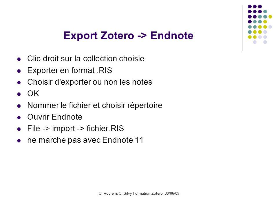 C. Roure & C. Silvy Formation Zotero 30/06/09 Export Zotero -> Endnote Clic droit sur la collection choisie Exporter en format.RIS Choisir d'exporter