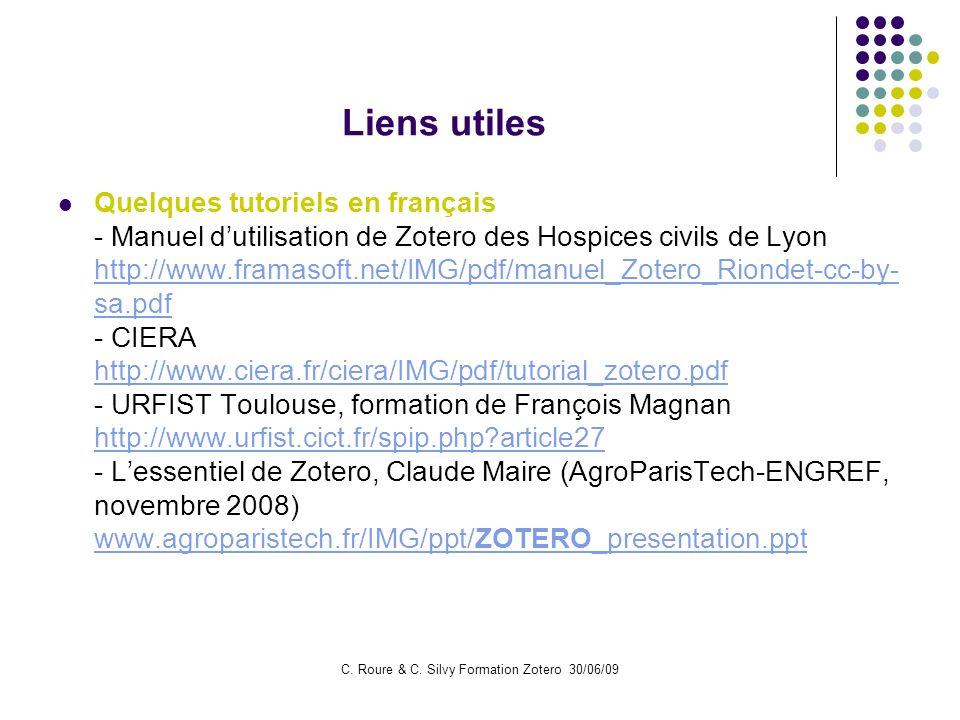 C. Roure & C. Silvy Formation Zotero 30/06/09 Liens utiles Quelques tutoriels en français - Manuel dutilisation de Zotero des Hospices civils de Lyon