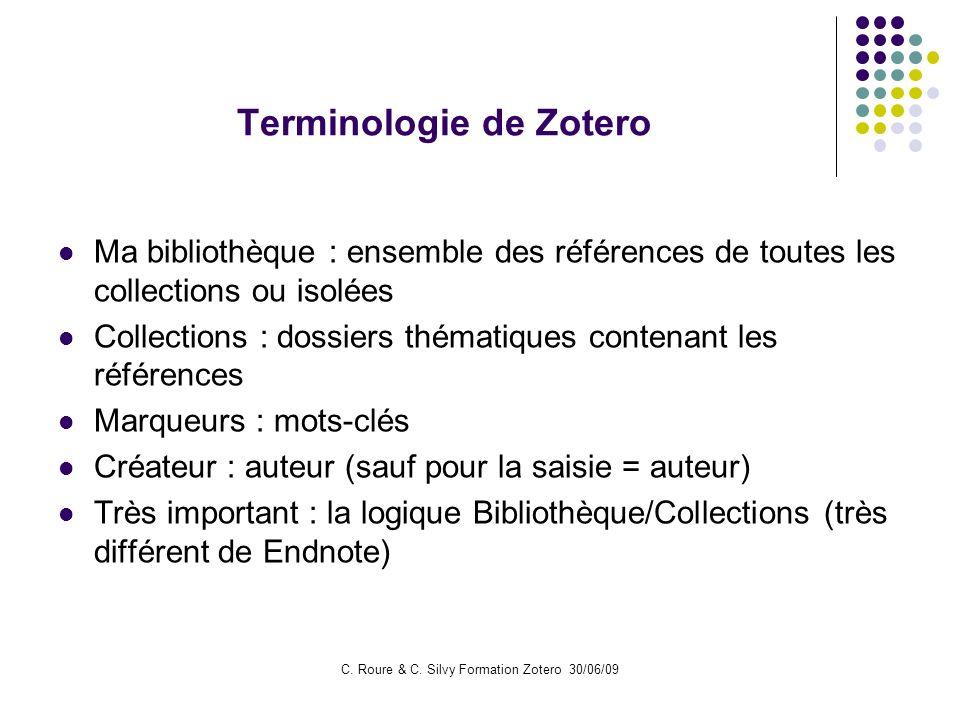 C. Roure & C. Silvy Formation Zotero 30/06/09 Terminologie de Zotero Ma bibliothèque : ensemble des références de toutes les collections ou isolées Co