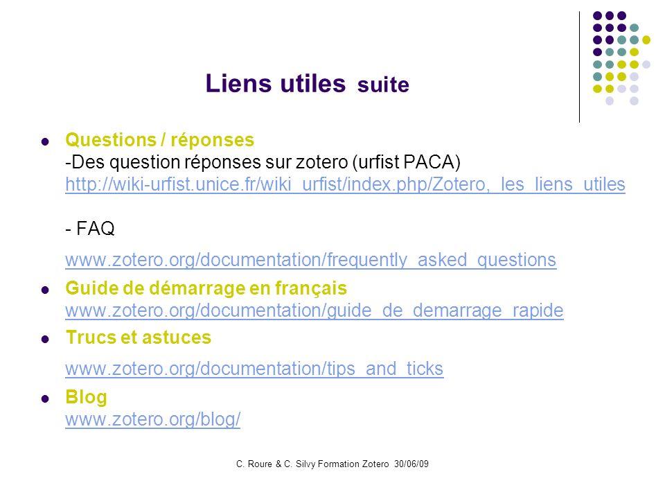 C. Roure & C. Silvy Formation Zotero 30/06/09 Liens utiles suite Questions / réponses -Des question réponses sur zotero (urfist PACA) http://wiki-urfi