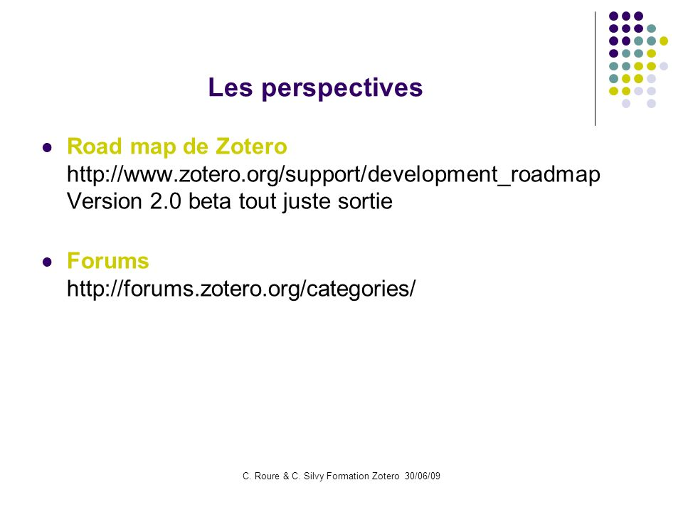 C. Roure & C. Silvy Formation Zotero 30/06/09 Les perspectives Road map de Zotero http://www.zotero.org/support/development_roadmap Version 2.0 beta t