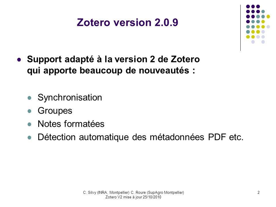 2C. Silvy (INRA, Montpellier) C. Roure (SupAgro Montpellier) Zotero V2 mise à jour 25/10/2010 Zotero version 2.0.9 Support adapté à la version 2 de Zo