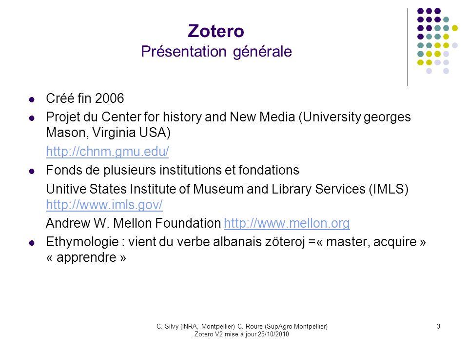 3C. Silvy (INRA, Montpellier) C. Roure (SupAgro Montpellier) Zotero V2 mise à jour 25/10/2010 Zotero Présentation générale Créé fin 2006 Projet du Cen