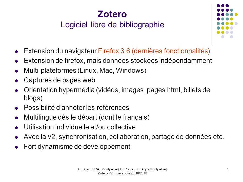 4C. Silvy (INRA, Montpellier) C. Roure (SupAgro Montpellier) Zotero V2 mise à jour 25/10/2010 Zotero Logiciel libre de bibliographie Extension du navi