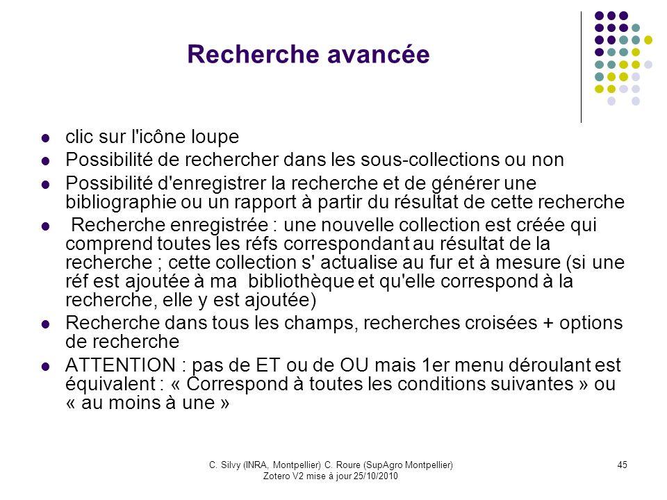 45C. Silvy (INRA, Montpellier) C. Roure (SupAgro Montpellier) Zotero V2 mise à jour 25/10/2010 Recherche avancée clic sur l'icône loupe Possibilité de