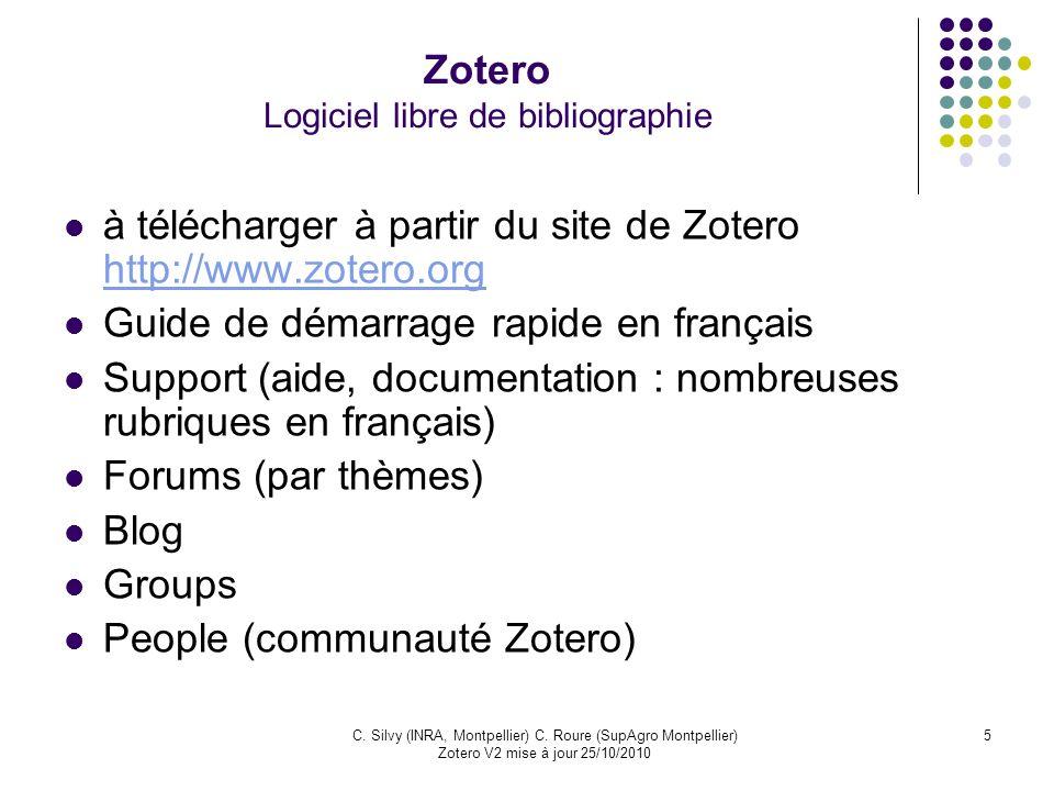 5C. Silvy (INRA, Montpellier) C. Roure (SupAgro Montpellier) Zotero V2 mise à jour 25/10/2010 Zotero Logiciel libre de bibliographie à télécharger à p