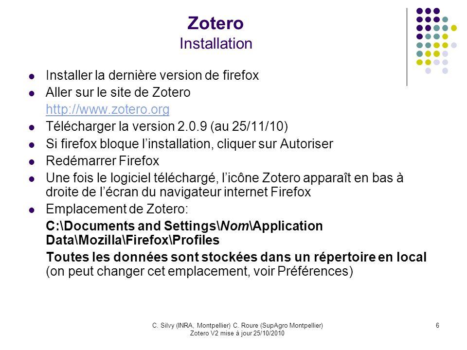 6C. Silvy (INRA, Montpellier) C. Roure (SupAgro Montpellier) Zotero V2 mise à jour 25/10/2010 Zotero Installation Installer la dernière version de fir