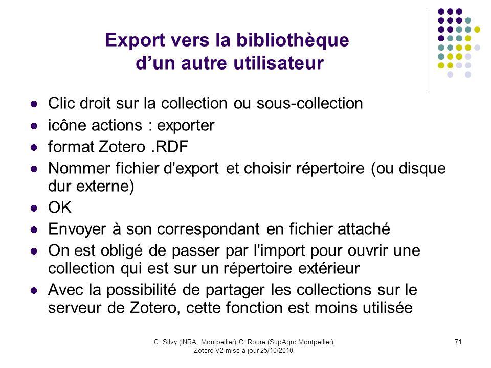 71C. Silvy (INRA, Montpellier) C. Roure (SupAgro Montpellier) Zotero V2 mise à jour 25/10/2010 Export vers la bibliothèque dun autre utilisateur Clic
