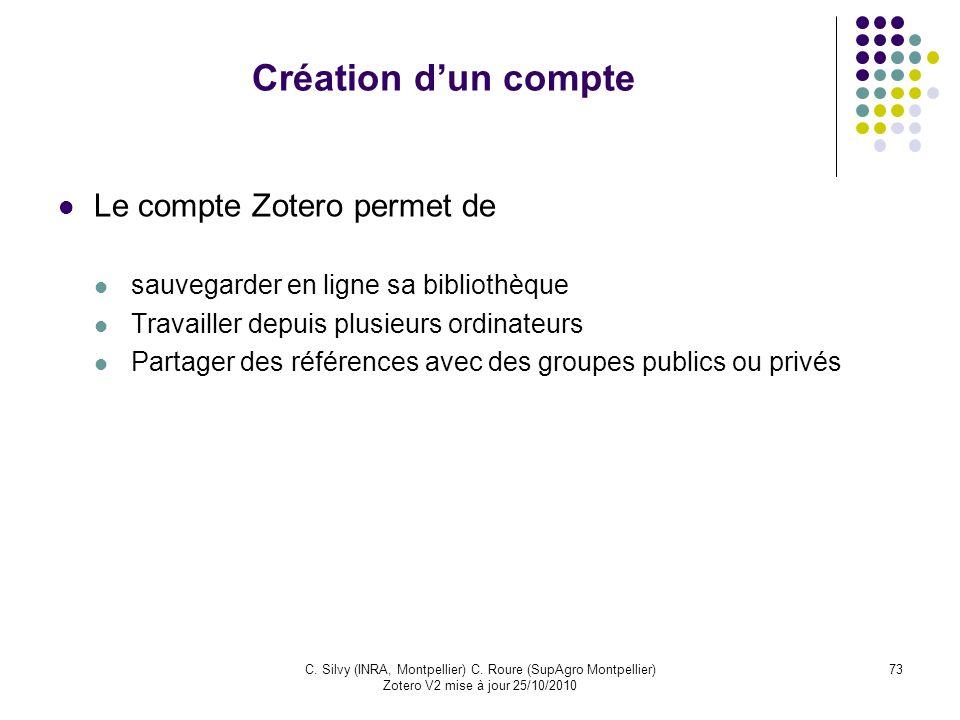73C. Silvy (INRA, Montpellier) C. Roure (SupAgro Montpellier) Zotero V2 mise à jour 25/10/2010 Création dun compte Le compte Zotero permet de sauvegar
