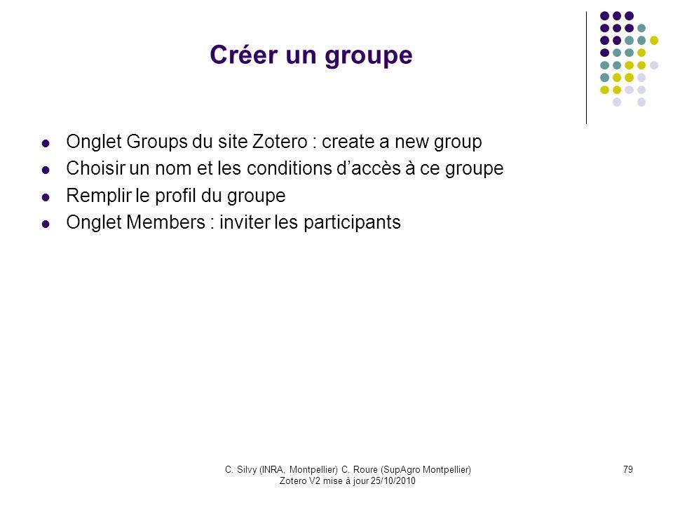 79C. Silvy (INRA, Montpellier) C. Roure (SupAgro Montpellier) Zotero V2 mise à jour 25/10/2010 Créer un groupe Onglet Groups du site Zotero : create a