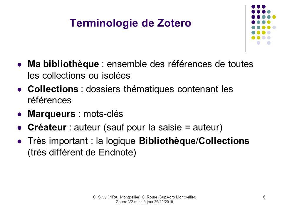 8C. Silvy (INRA, Montpellier) C. Roure (SupAgro Montpellier) Zotero V2 mise à jour 25/10/2010 Terminologie de Zotero Ma bibliothèque : ensemble des ré