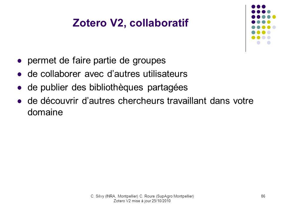 86C. Silvy (INRA, Montpellier) C. Roure (SupAgro Montpellier) Zotero V2 mise à jour 25/10/2010 Zotero V2, collaboratif permet de faire partie de group