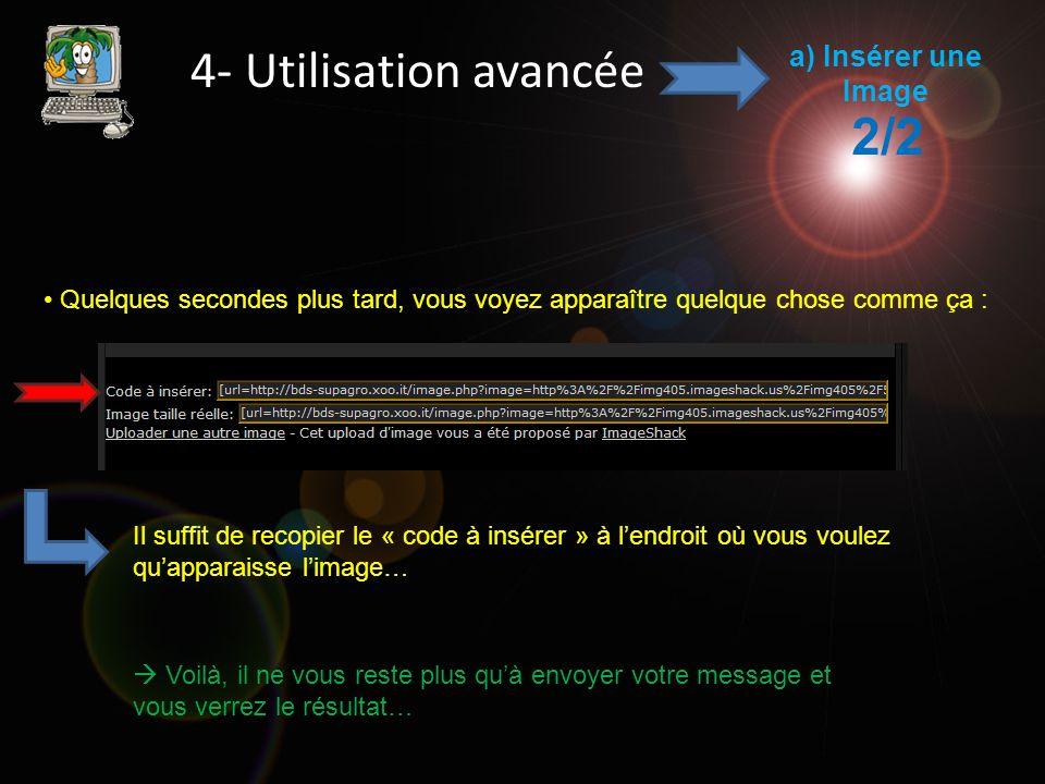 4- Utilisation avancée a) Insérer une Image 2/2 Quelques secondes plus tard, vous voyez apparaître quelque chose comme ça : Il suffit de recopier le « code à insérer » à lendroit où vous voulez quapparaisse limage… Voilà, il ne vous reste plus quà envoyer votre message et vous verrez le résultat…