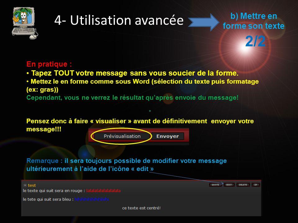 4- Utilisation avancée b) Mettre en forme son texte 2/2 En pratique : Tapez TOUT votre message sans vous soucier de la forme. Mettez le en forme comme