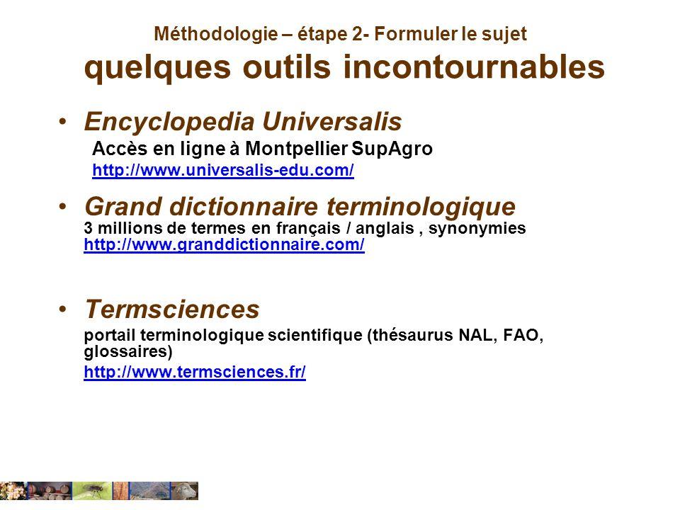 Méthodologie – étape 2- Formuler le sujet quelques outils incontournables Encyclopedia Universalis Accès en ligne à Montpellier SupAgro http://www.uni