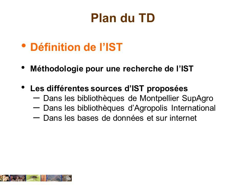 Plan du TD Définition de lIST Méthodologie pour une recherche de lIST Les différentes sources dIST proposées – Dans les bibliothèques de Montpellier S