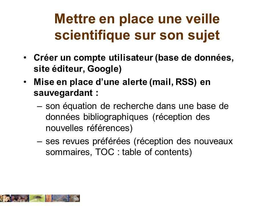 Mettre en place une veille scientifique sur son sujet Créer un compte utilisateur (base de données, site éditeur, Google) Mise en place dune alerte (m