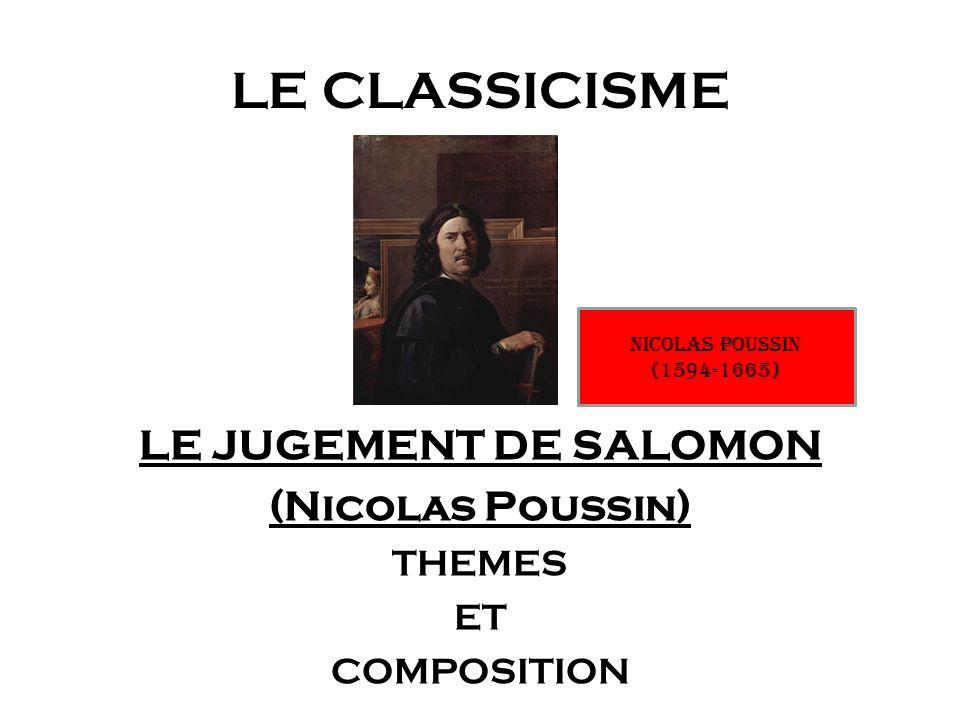 LE CLASSICISME LE JUGEMENT DE SALOMON (Nicolas Poussin) THEMES ET COMPOSITION Nicolas POUSSIN (1594-1665)