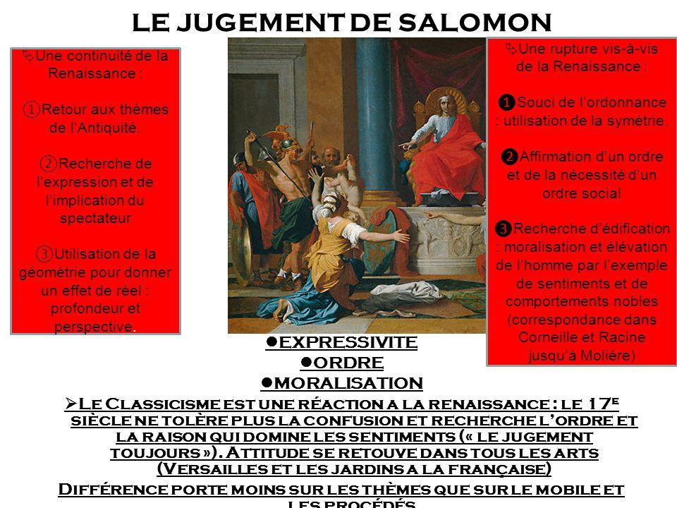 LE JUGEMENT DE SALOMON EXPRESSIVITE ORDRE MORALISATION Le Classicisme est une réaction a la renaissance : le 17 e siècle ne tolère plus la confusion et recherche lordre et la raison qui domine les sentiments (« le jugement toujours »).