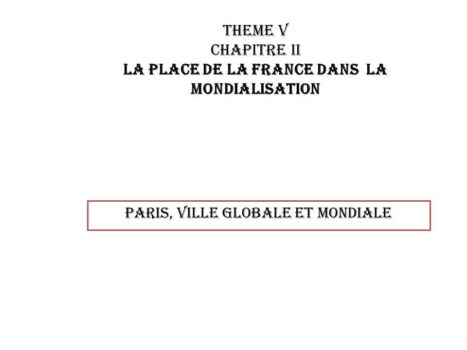 THEME V CHAPITRE II LA PLACE DE LA France DANS LA MONDIALISATION Paris, VILLE GLOBALE ET MONDIALE