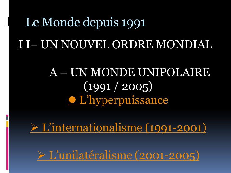 Le Monde depuis 1991 I I– UN NOUVEL ORDRE MONDIAL A – UN MONDE UNIPOLAIRE (1991 / 2005) Lhyperpuissance Linternationalisme (1991-2001) Lunilatéralisme