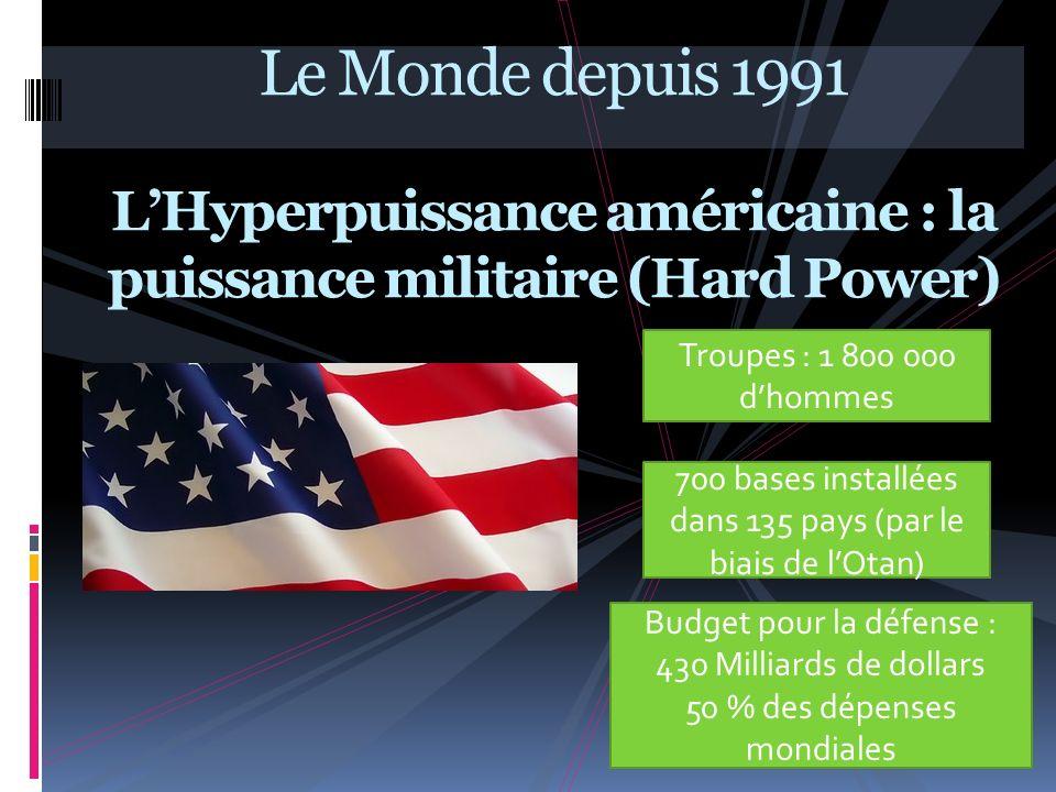 Le Monde depuis 1991 LHyperpuissance américaine : la puissance militaire (Hard Power) Troupes : 1 800 000 dhommes Budget pour la défense : 430 Milliar